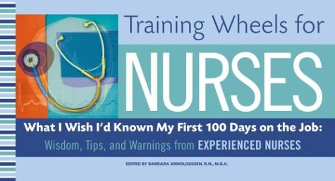 Training Wheels for Nurses: What I Wish I Had Known My First 100 Days on the Job: Wisdom, Tips, and Warnings from Experienced Nurses