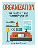 Organization: The Top 100 Best Ways To Organize Your Life (Organization, Organizing Your Life, Organizing Your House, Organized)