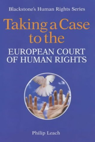 Taking a Case to the European Court of Human Rights (Blackstone's Human Rights Series), by Philip Leach