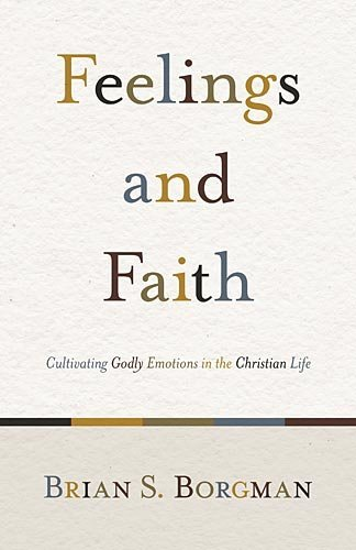 Brian S. Borgman - Feelings and Faith: Cultivating Godly Emotions in the Christian Life