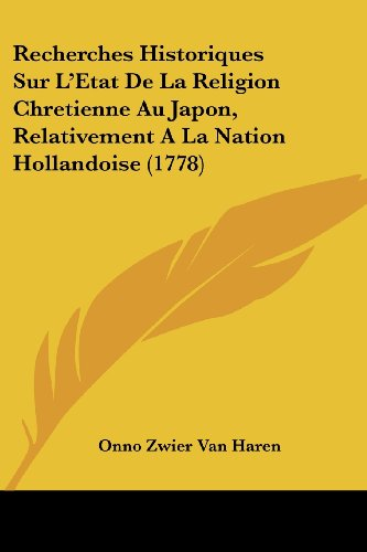 Recherches Historiques Sur L'Etat de La Religion Chretienne Au Japon, Relativement a la Nation Hollandoise (1778)