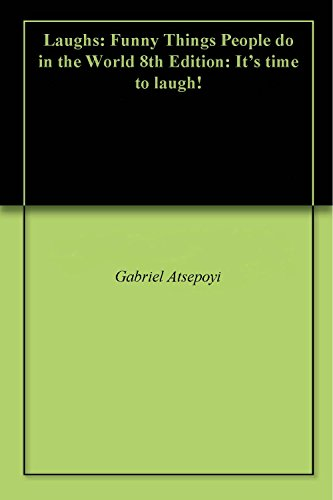 Laughs: Funny Things People do in the World 8th Edition: It's time to laugh! - Gabriel Atsepoyi