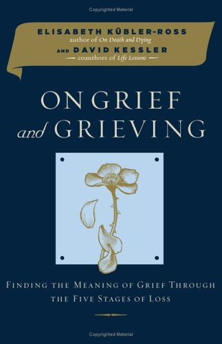 On Grief and Grieving: Finding the Meaning of Grief Through the Five Stages of Loss, Elisabeth Kübler-Ross, David A. Kessler