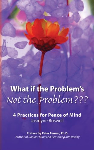 Book: What If the Problem's Not the Problem??? 4 Practices for Peace of Mind by Jasmyne Boswell