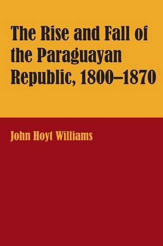 The Rise and Fall of the Paraguayan Republic, 1800-1870 (LLILAS Latin American Monograph Series)