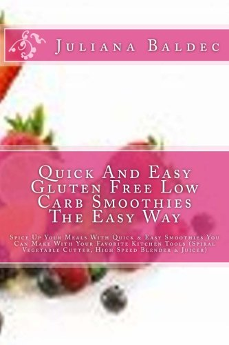 Quick And Easy Gluten Free Low Carb Smoothies The Easy Way: Spice Up Your Meals With Quick & Easy Smoothies You Can Make With Your Favorite Kitchen ... Cutter, High Speed Blender & Juicer) by Juliana Baldec