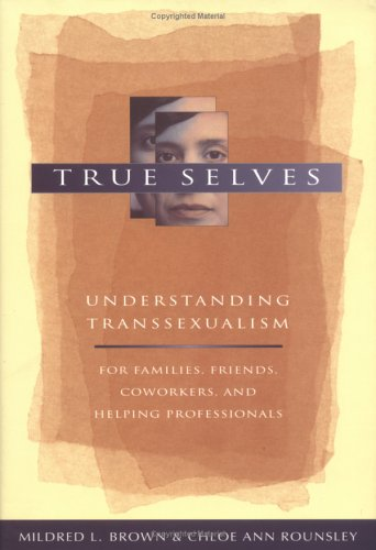 True Selves: Understanding Transsexualism-For Families, Friends, Coworkers, and Helping Professionals