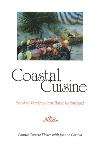 Coastal Cuisine: Seaside Recipes from Maine to Maryland by Connie Correia Fisher, Joanne Correia, Connie Fisher Correia