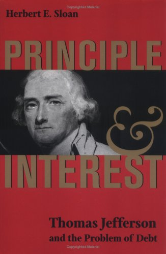 Principle and Interest: Thomas Jefferson and the Problem of Debt (Jeffersonian America): Herbert E. Sloan: 9780813920931: Amazon.com: Books