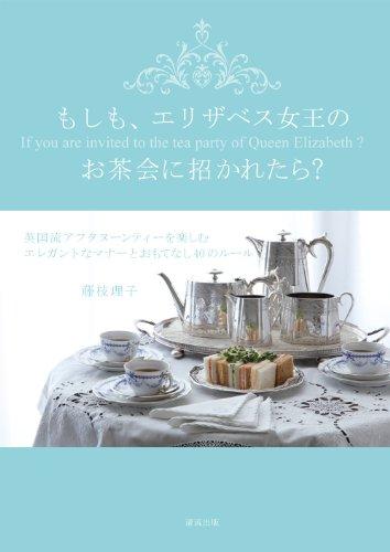 もしも、エリザベス女王のお茶会に招かれたら? 英国流アフタヌーンティーを楽しむエレガントなマナーとおもてなし40のルール