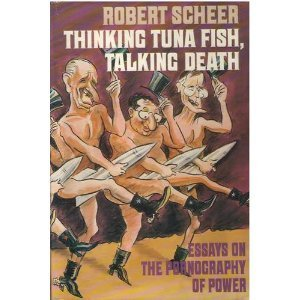 Thinking Tuna Fish, Talking Death: Essays on the Pornography of Power by Robert Scheer