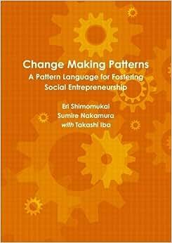 Change Making Patterns: A Pattern Language For Fostering Social Entrepreneurship (Pattern Language 3.0 Catalogue)