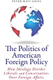 The Politics of American Foreign Policy: How Ideology Divides Liberals and Conservatives over Foreign Affairs