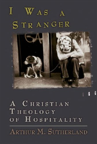 I Was a Stranger: A Christian Theology of Hospitality, ARTHUR SUTHERLAND