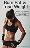 Burn Fat and Lose Weight: How To Use Diet and Exercise to Build Muscle, Burn Fat, and Ultimately Lose Weight