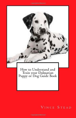 How to Understand and Train your Dalmatian Puppy or Dog Guide Book