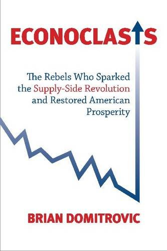 Econoclasts: The Rebels Who Sparked the Supply-Side Revolution and Restored American Prosperity (Culture of Enterprise)