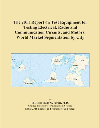 The 2011 Report on Test Equipment for Testing Electrical, Radio and Communication Circuits, and Motors: World Market Segmentation by City