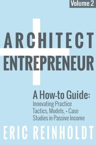 Architect and Entrepreneur: A How-to Guide for Innovating Practice: Tactics, Models, and Case Studies in Passive Income: Volume 2