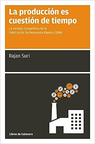 La producción es cuestión de tiempo: La ventaja competitiva de la Producción de Respuesta Rápida (QRM) (Manuales de gestión) (Spanish Edition) written by Rajan Suri