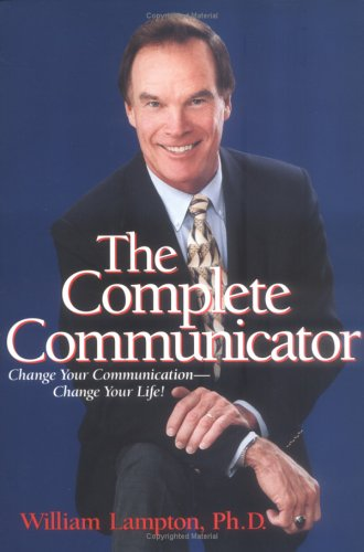 The Complete Communicator: Change Your Communication-change Your Life!