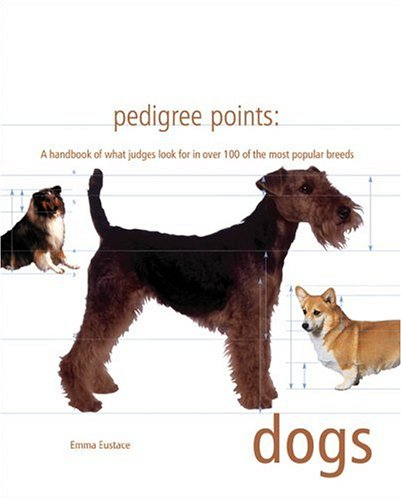 Pedigree Points: Dogs: A Handbook of What Judges Look for in Over 100 of the Most Popular Breeds, Emma Eustace