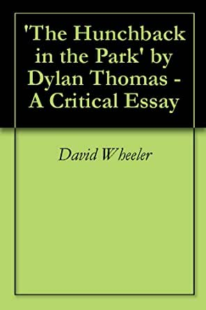 the hunchback in the park by dylan thomas essay The hunchback in the park by dylan thomas the hunchback in the park a solitary mister propped between trees and water from the opening of the garden lock that lets.