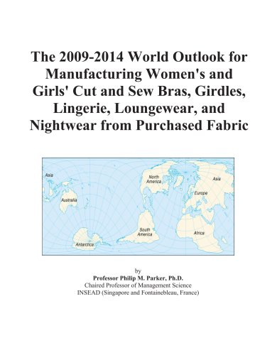 The 2009-2014 World Outlook for Manufacturing Women's and Girls' Cut and Sew Bras, Girdles, Lingerie, Loungewear, and Nightwear from Purchased Fabric