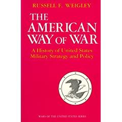 The American Way of War: A History of United States Military Strategy and Policy by Russell F. Weigley