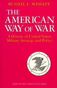The American Way of War: A History of United States Military Strategy and Policy by Russell Weigley