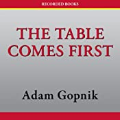 The Table Comes First: Family, France, and the Meaning of Food | [Adam Gopnik]