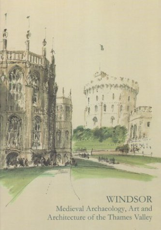 Windsor. Medieval Archaeology, Art and Architecture of the Thames Valley (Baa Conference Transactions Series)