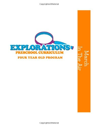 Explorations Preschool Curriculum Four Year Old Program March In the Air: Four Year Old Program March: In the Air: Volume 7 (Explorations Preschool Curriculum Four Year Old Progarm )