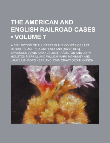 The American and English Railroad Cases (Volume 7); A Collection of All Cases in the Courts of Last Resort in America and England [1879?-1895].