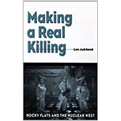 Making a Real Killing: Rocky Flats and the Nuclear West by Len Ackland
