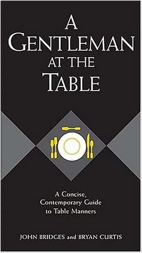 A Gentleman at the Table: A Concise, Contemporary Guide to Table Manners (Gentlemanners Book) written by John Bridges