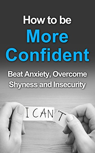 Free Kindle Book : How To Be More Confident: Beat Anxiety, Overcome Shyness And Insecurity (Self Confidence, Self improvement, Self Help, Self Esteem, Confidence, You Can, You Can Do This)