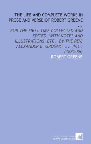 The Life and Complete Works in Prose and Verse of Robert Greene ...: For the First Time Collected and Edited, With Notes and Illustrations, Etc., by the Rev. Alexander B. Grosart .... (V.1 ) (1881-86)