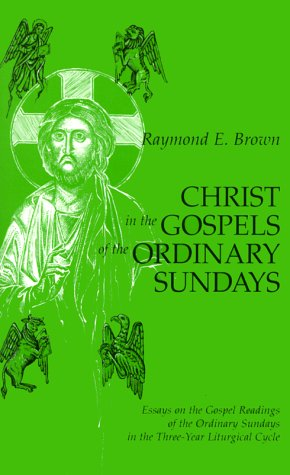 Christ in the Gospels of the Ordinary Sundays: Essays on the Gospel Readings of the Ordinary Sundays in the Three-Year Liturgical Cycle, Raymond E. Brown