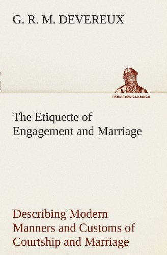 The Etiquette of Engagement and Marriage Describing Modern Manners and Customs of Courtship and Marriage, and giving Full Details regarding the Wedding Ceremony and Arrangements (TREDITION CLASSICS)