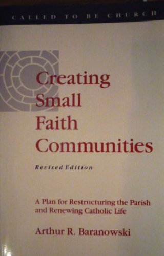 Creating Small Faith Communities: A Plan for Restructuring the Parish and Renewing Catholic Life, Arthur R. Baranowski