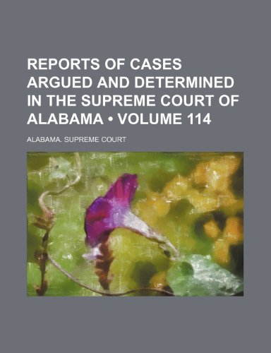Reports of Cases Argued and Determined in the Supreme Court of Alabama (Volume 114)