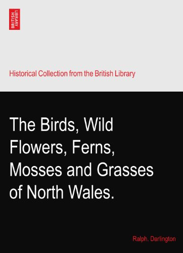 The Birds, Wild Flowers, Ferns, Mosses and Grasses of North Wales.