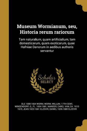 Museum Wormianum, Seu, Historia Rerum Rariorum: Tam Naturalium, Quam Artificialium, Tam Domesticarum, Quam Exoticarum, Quae Hafniae Danorum in Aedibus Authoris Servantur