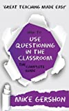 How to use Questioning in the Classroom: The Complete Guide (The 'How To...' Great Classroom Teaching Series Book 5)