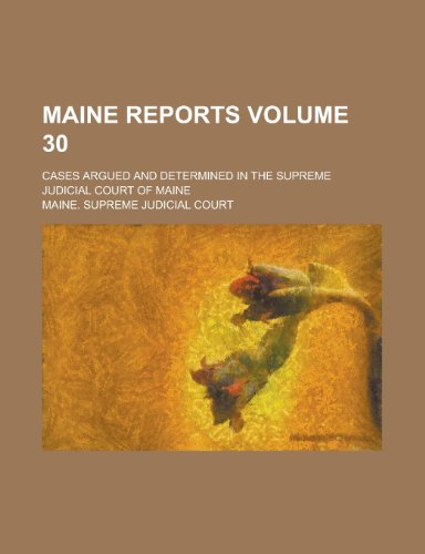 Maine Reports; Cases Argued and Determined in the Supreme Judicial Court of Maine Volume 30