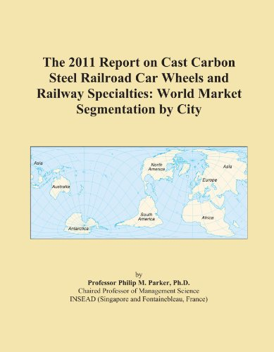 The 2011 Report on Cast Carbon Steel Railroad Car Wheels and Railway Specialties: World Market Segmentation by City