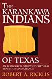 Robert A. Ricklis The Karankawa Indians of Texas: An Ecological Study of Cultural Tradition and Change (Texas Archaeology & Ethnohistory Series)