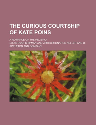 The Curious Courtship of Kate Poins; A Romance of the Regency