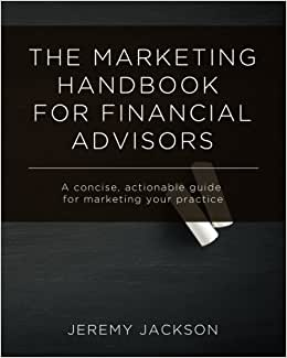 The Marketing Handbook For Financial Advisors: A Concise, Actionable Guide For Marketing Your Practice